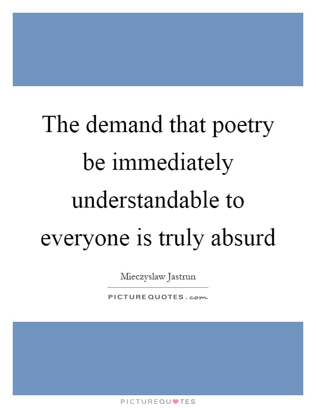 The demand that poetry be immediately understandable to everyone is truly absurd Picture Quote #1