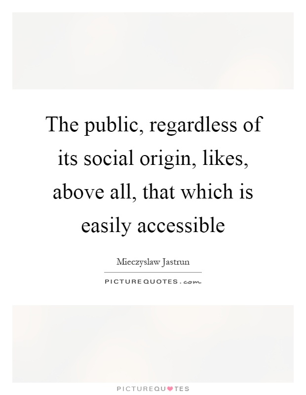 The public, regardless of its social origin, likes, above all, that which is easily accessible Picture Quote #1