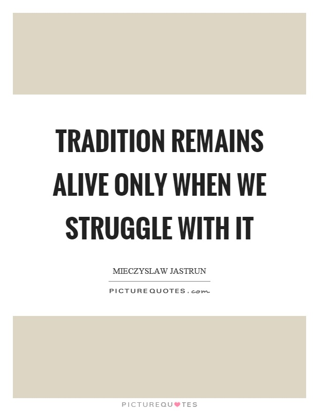 Tradition remains alive only when we struggle with it Picture Quote #1