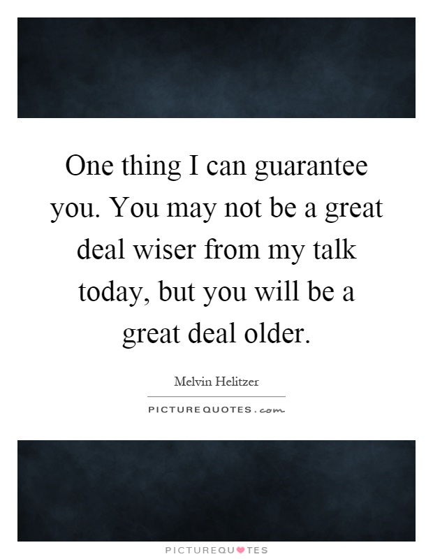 One thing I can guarantee you. You may not be a great deal wiser from my talk today, but you will be a great deal older Picture Quote #1