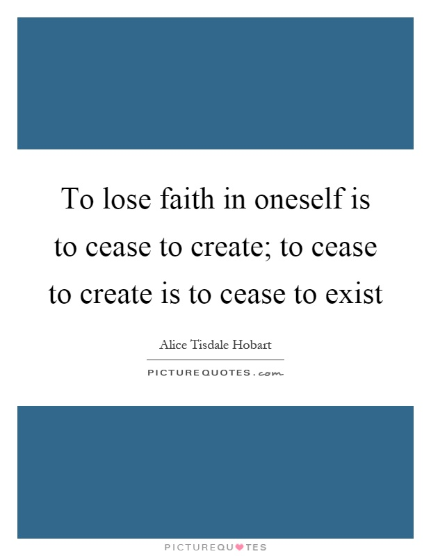 To lose faith in oneself is to cease to create; to cease to create is to cease to exist Picture Quote #1
