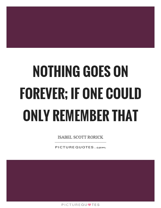 Nothing goes on forever; if one could only remember that Picture Quote #1
