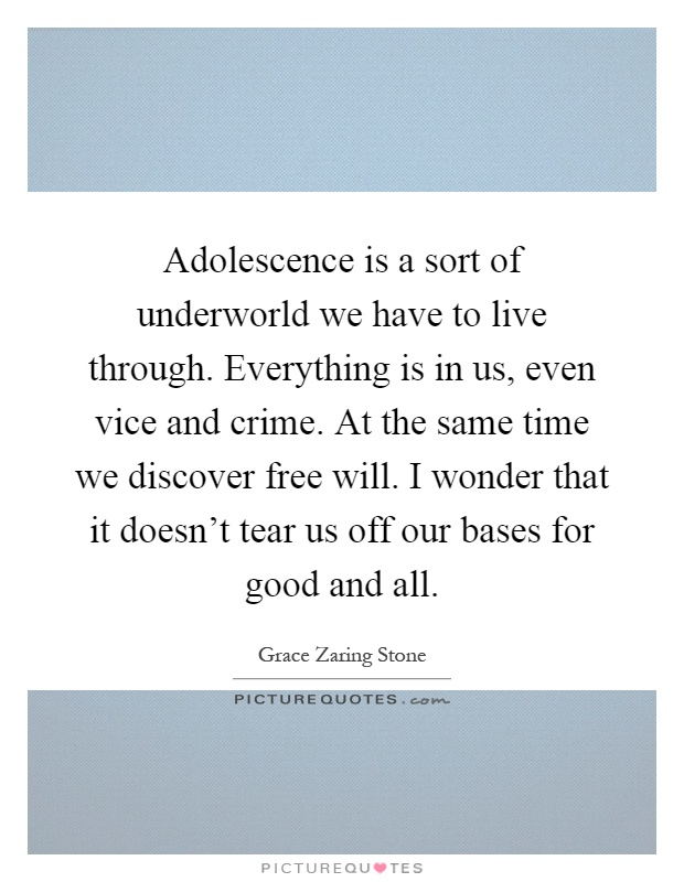 Adolescence is a sort of underworld we have to live through. Everything is in us, even vice and crime. At the same time we discover free will. I wonder that it doesn't tear us off our bases for good and all Picture Quote #1