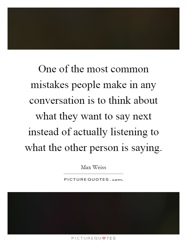 One of the most common mistakes people make in any conversation is to think about what they want to say next instead of actually listening to what the other person is saying Picture Quote #1