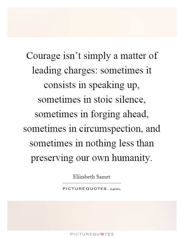 Courage isn't simply a matter of leading charges: sometimes it consists in speaking up, sometimes in stoic silence, sometimes in forging ahead, sometimes in circumspection, and sometimes in nothing less than preserving our own humanity Picture Quote #1