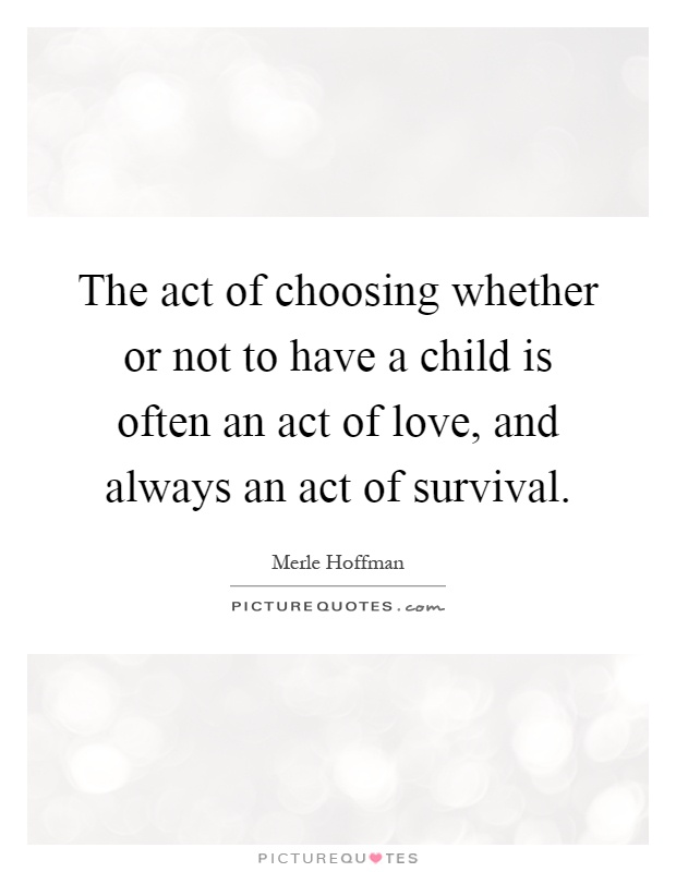 The act of choosing whether or not to have a child is often an act of love, and always an act of survival Picture Quote #1
