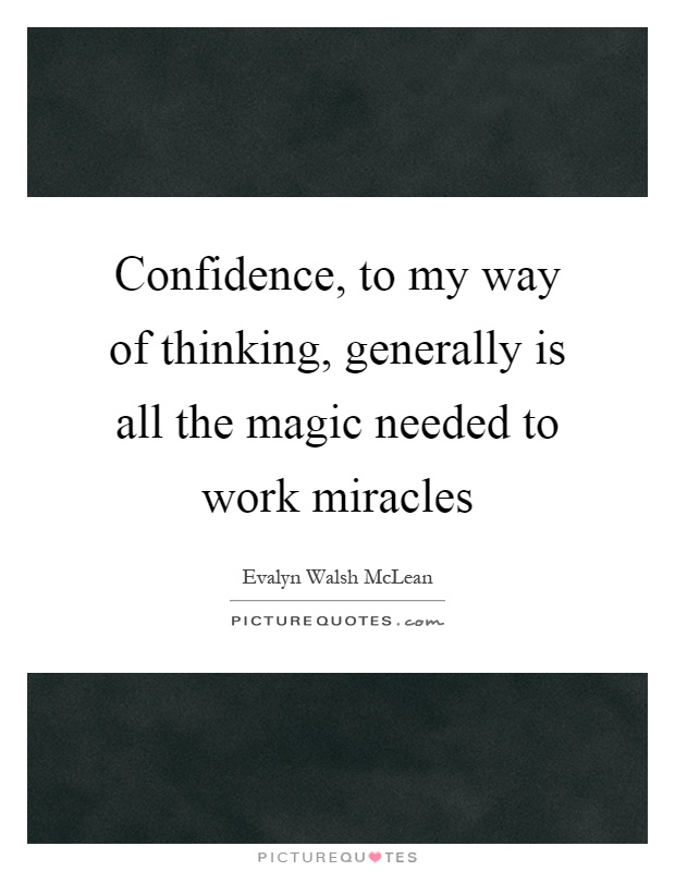 Confidence, to my way of thinking, generally is all the magic needed to work miracles Picture Quote #1