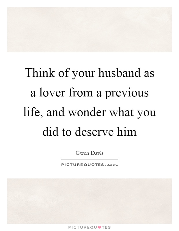 Think of your husband as a lover from a previous life, and wonder what you did to deserve him Picture Quote #1