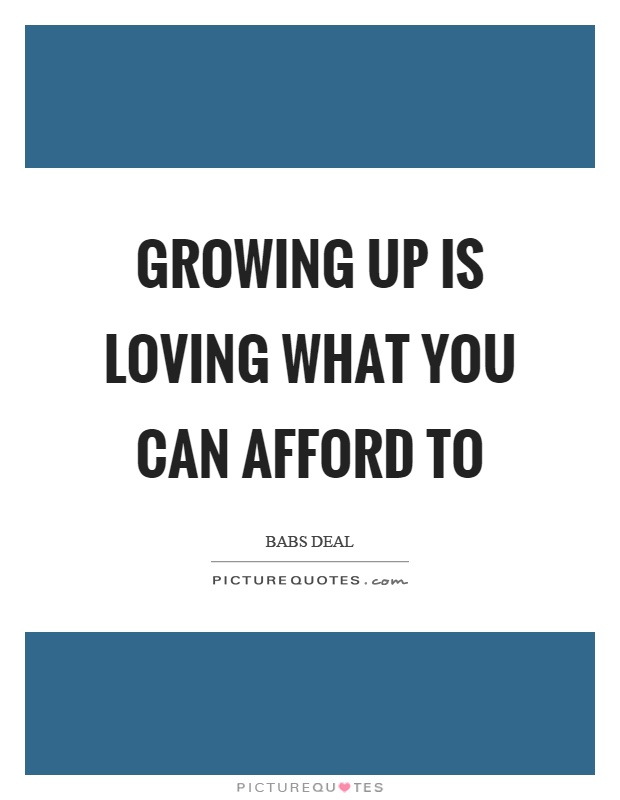 Growing up is loving what you can afford to Picture Quote #1