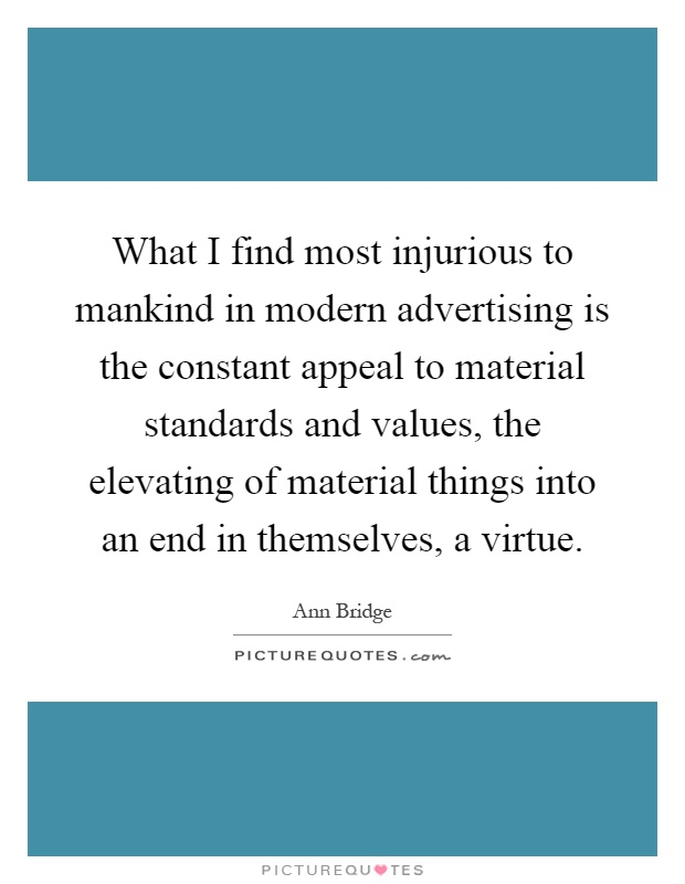 What I find most injurious to mankind in modern advertising is the constant appeal to material standards and values, the elevating of material things into an end in themselves, a virtue Picture Quote #1