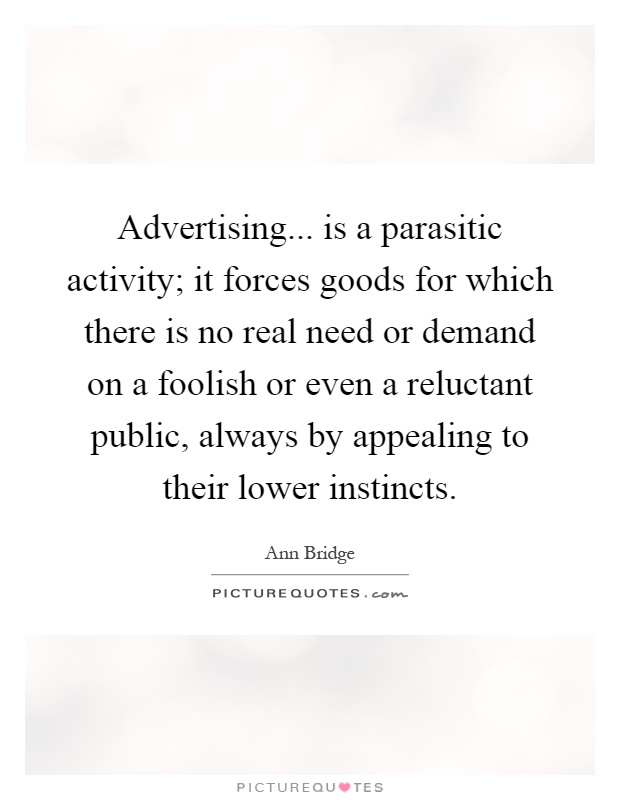 Advertising... is a parasitic activity; it forces goods for which there is no real need or demand on a foolish or even a reluctant public, always by appealing to their lower instincts Picture Quote #1