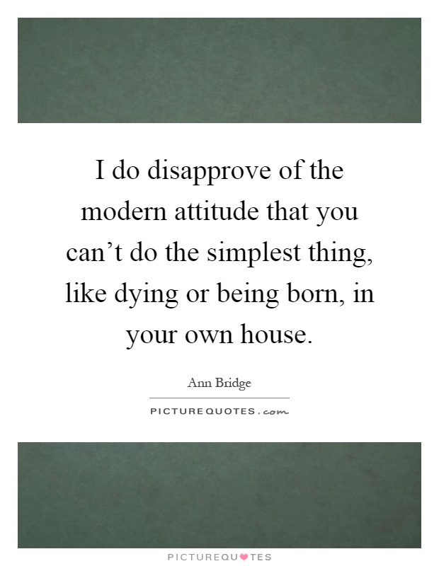 I do disapprove of the modern attitude that you can't do the simplest thing, like dying or being born, in your own house Picture Quote #1