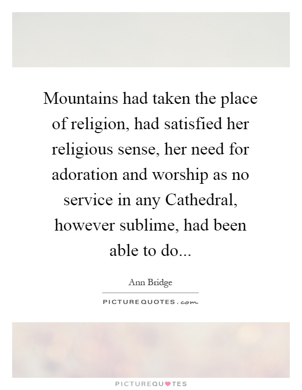 Mountains had taken the place of religion, had satisfied her religious sense, her need for adoration and worship as no service in any Cathedral, however sublime, had been able to do Picture Quote #1