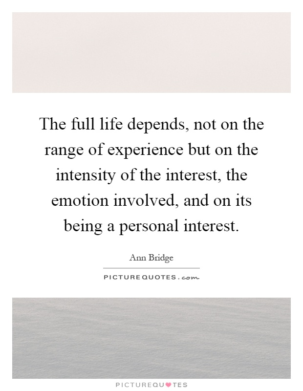 The full life depends, not on the range of experience but on the intensity of the interest, the emotion involved, and on its being a personal interest Picture Quote #1