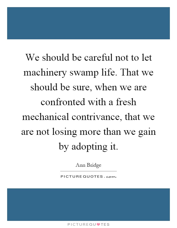 We should be careful not to let machinery swamp life. That we should be sure, when we are confronted with a fresh mechanical contrivance, that we are not losing more than we gain by adopting it Picture Quote #1