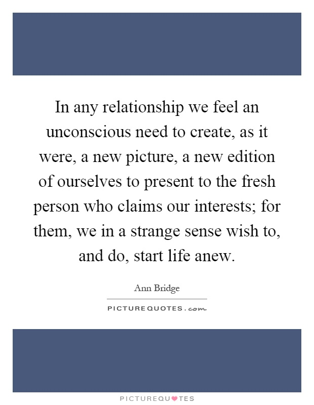 In any relationship we feel an unconscious need to create, as it were, a new picture, a new edition of ourselves to present to the fresh person who claims our interests; for them, we in a strange sense wish to, and do, start life anew Picture Quote #1
