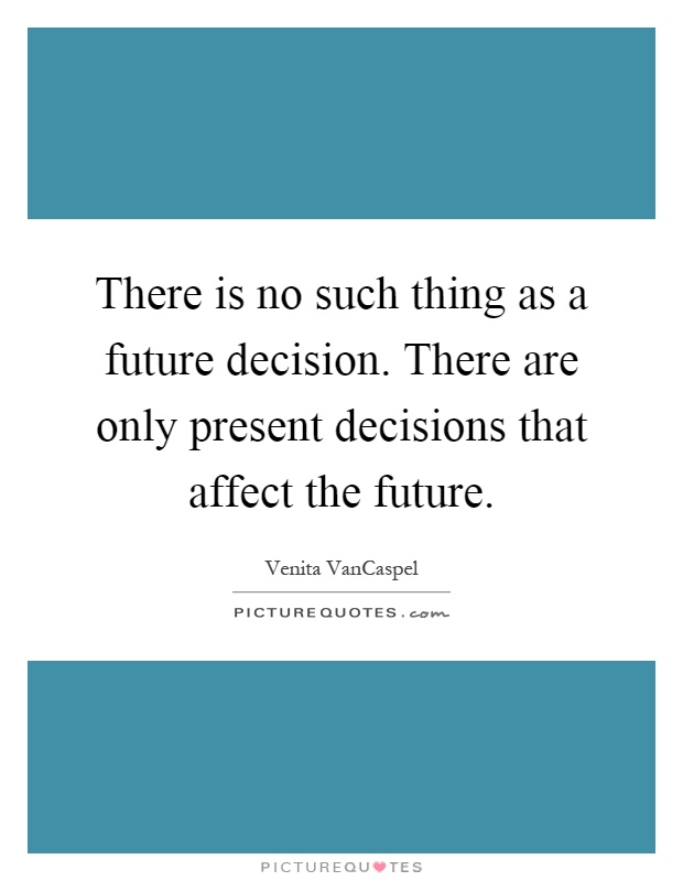 There is no such thing as a future decision. There are only present decisions that affect the future Picture Quote #1