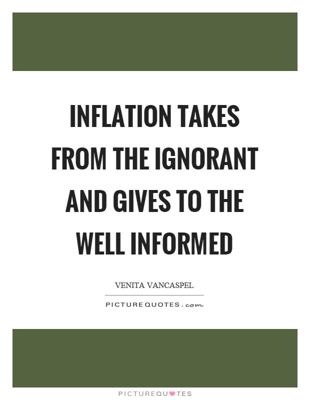 Inflation takes from the ignorant and gives to the well informed Picture Quote #1