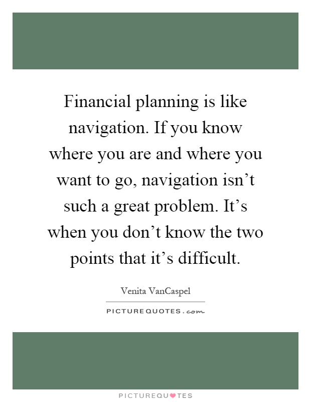 Financial planning is like navigation. If you know where you are and where you want to go, navigation isn't such a great problem. It's when you don't know the two points that it's difficult Picture Quote #1