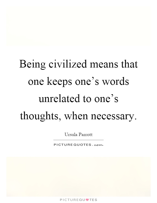 Being civilized means that one keeps one's words unrelated to one's thoughts, when necessary Picture Quote #1