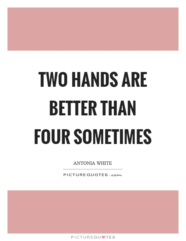 Two hands are better than four sometimes Picture Quote #1