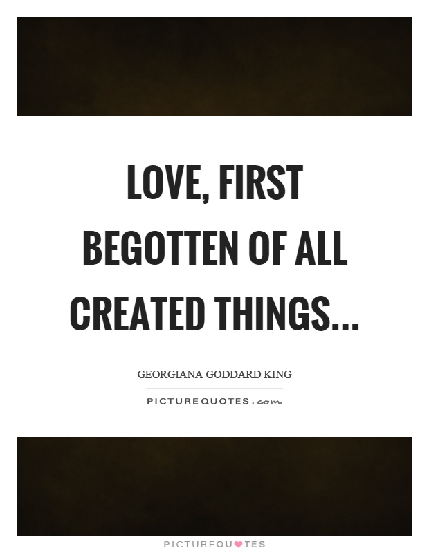 Love, first begotten of all created things Picture Quote #1