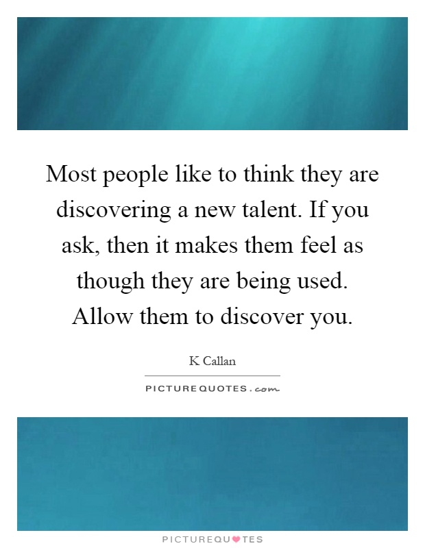 Most people like to think they are discovering a new talent. If you ask, then it makes them feel as though they are being used. Allow them to discover you Picture Quote #1