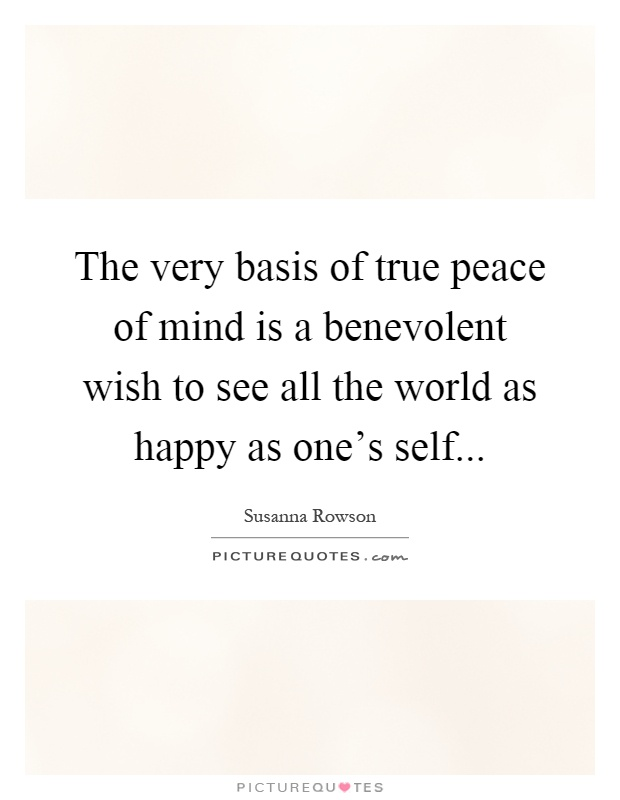 The very basis of true peace of mind is a benevolent wish to see all the world as happy as one's self Picture Quote #1