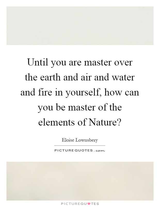 Until you are master over the earth and air and water and fire in yourself, how can you be master of the elements of Nature? Picture Quote #1