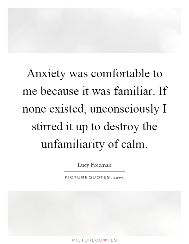 Anxiety was comfortable to me because it was familiar. If none existed, unconsciously I stirred it up to destroy the unfamiliarity of calm Picture Quote #1