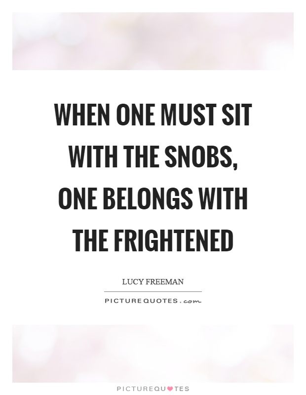 When one must sit with the snobs, one belongs with the frightened Picture Quote #1
