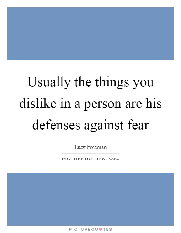 Usually the things you dislike in a person are his defenses against fear Picture Quote #1