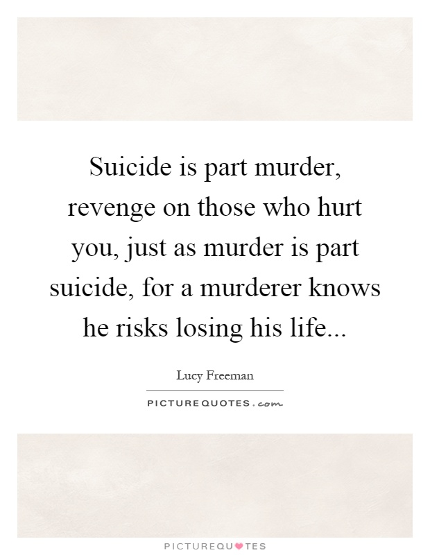 Suicide is part murder, revenge on those who hurt you, just as murder is part suicide, for a murderer knows he risks losing his life Picture Quote #1