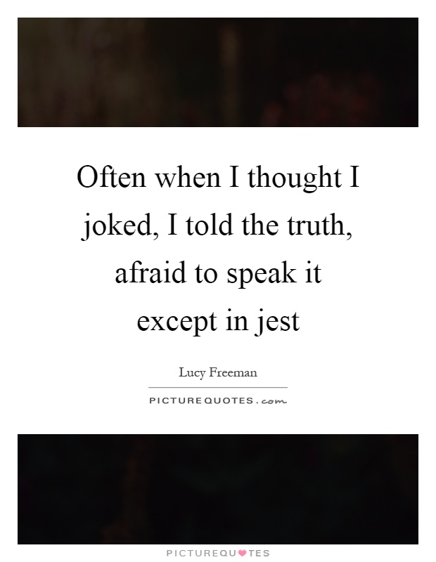 Often when I thought I joked, I told the truth, afraid to speak it except in jest Picture Quote #1