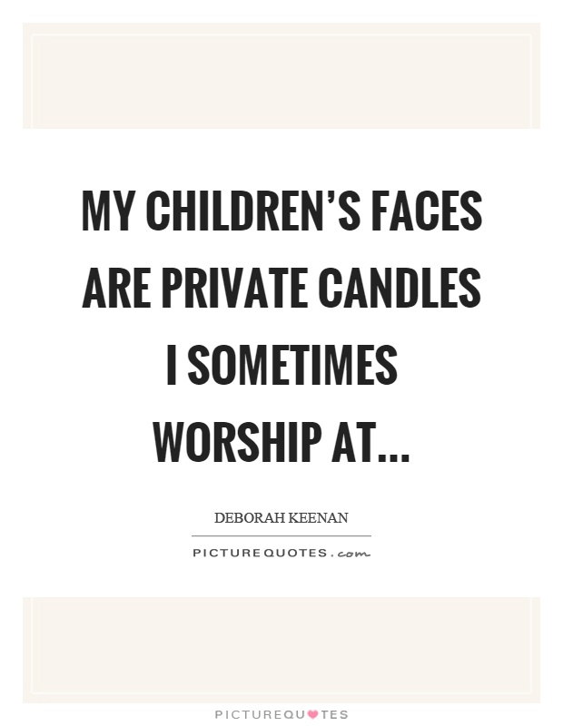 My children's faces are private candles I sometimes worship at Picture Quote #1