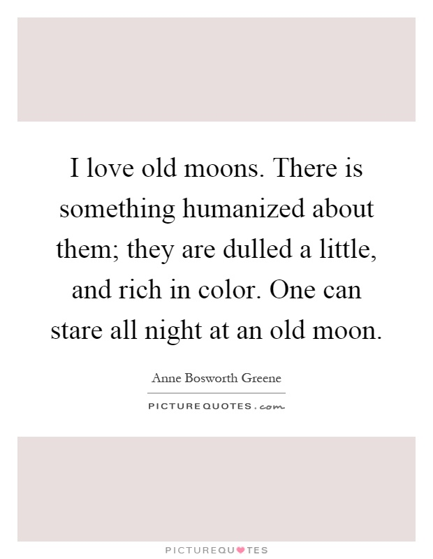 I love old moons. There is something humanized about them; they are dulled a little, and rich in color. One can stare all night at an old moon Picture Quote #1