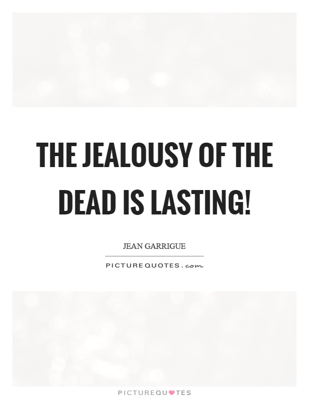 The jealousy of the dead is lasting! Picture Quote #1