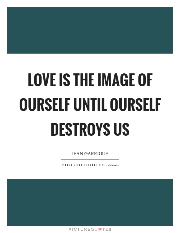 Love is the image of ourself until ourself destroys us Picture Quote #1