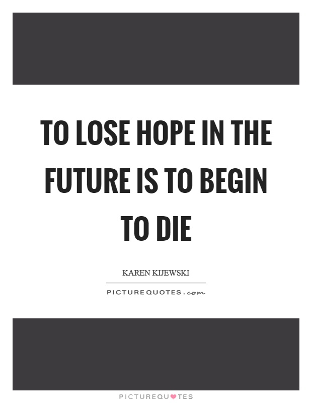 To lose hope in the future is to begin to die Picture Quote #1