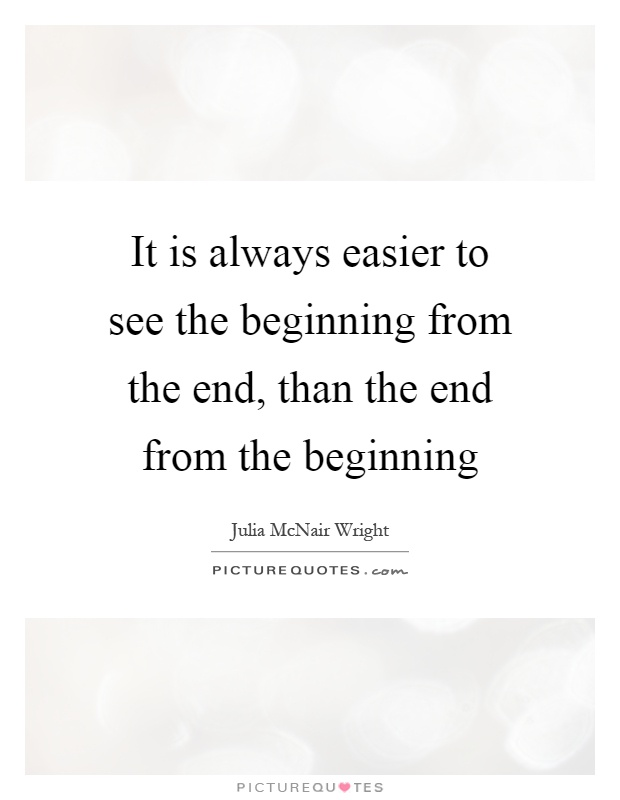 It is always easier to see the beginning from the end, than the end from the beginning Picture Quote #1
