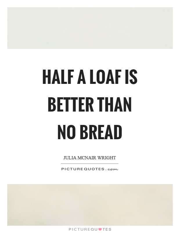 half a loaf is better than none essay Episode 14, with all of its fourteenness, is finally here yet another contestant will go home this time the competition gets more fierce as the remaining t.