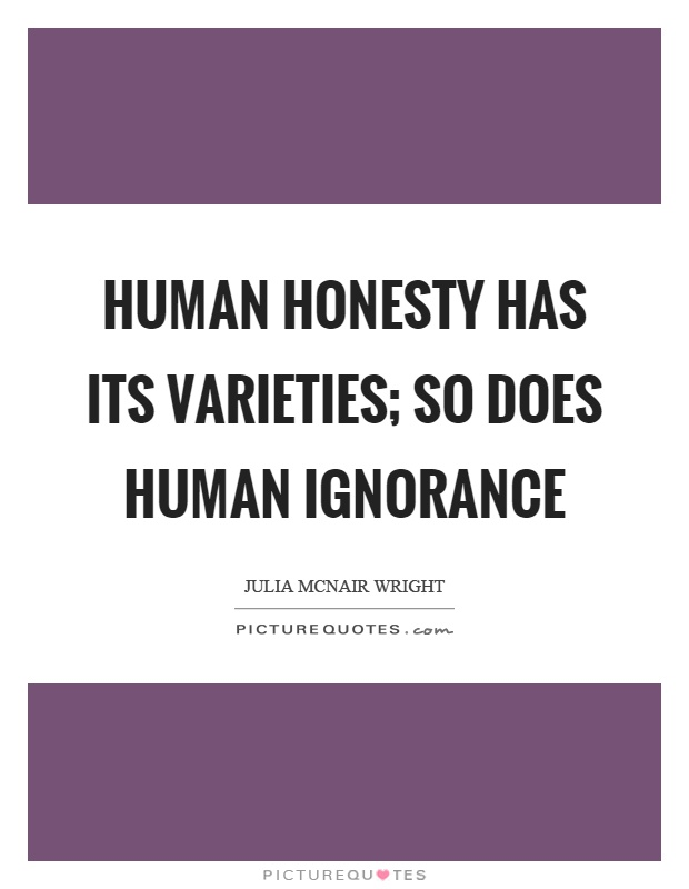 Human honesty has its varieties; so does human ignorance Picture Quote #1