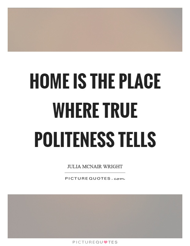 Home is the place where true politeness tells Picture Quote #1