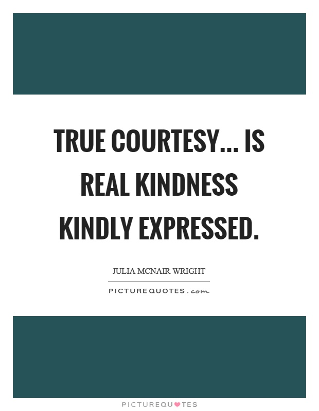 True courtesy... is real kindness kindly expressed Picture Quote #1