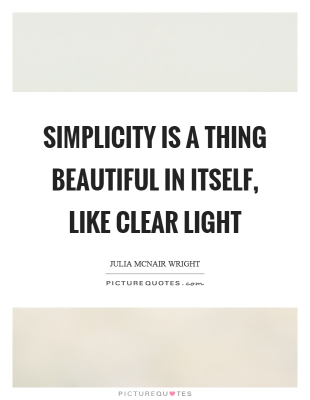 Simplicity is a thing beautiful in itself, like clear light Picture Quote #1