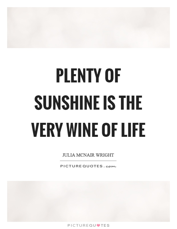 Plenty of sunshine is the very wine of life Picture Quote #1