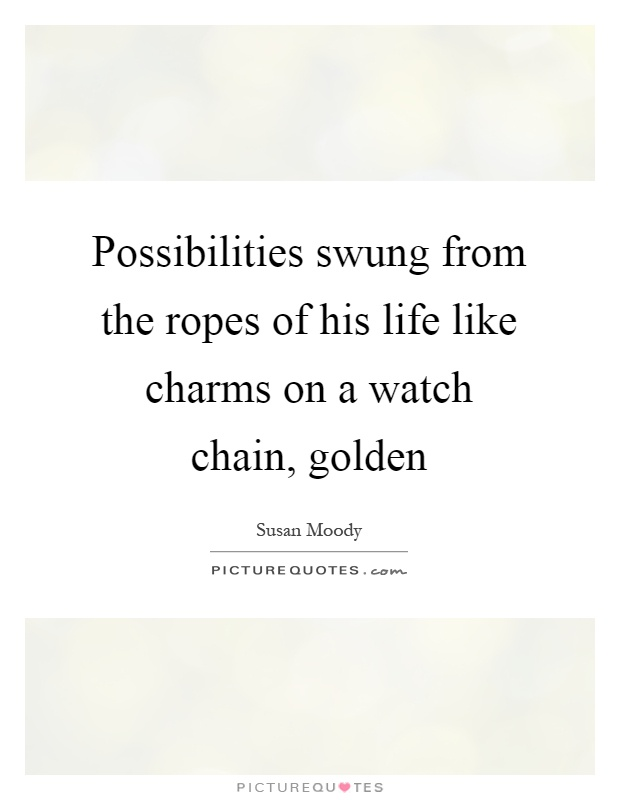 Possibilities swung from the ropes of his life like charms on a watch chain, golden Picture Quote #1