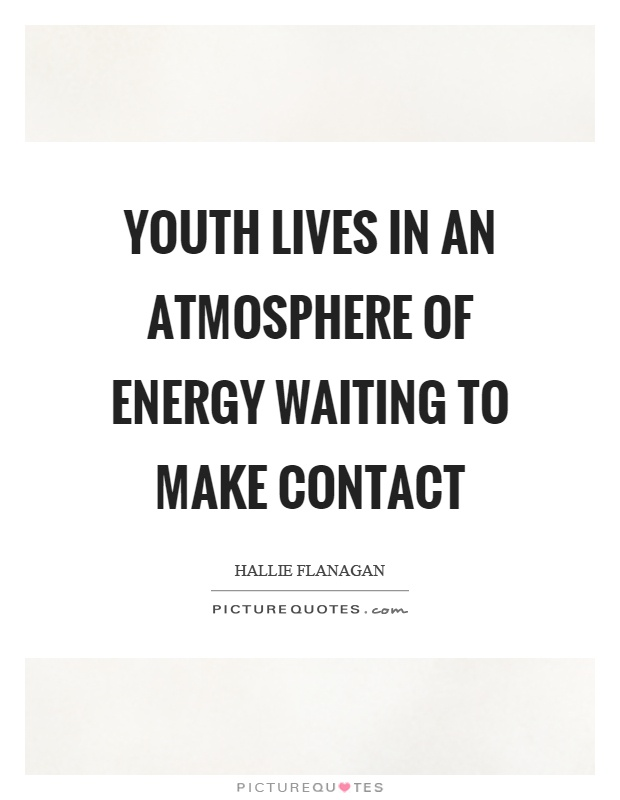 Youth lives in an atmosphere of energy waiting to make contact Picture Quote #1