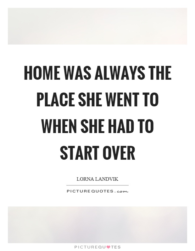 Home was always the place she went to when she had to start over Picture Quote #1