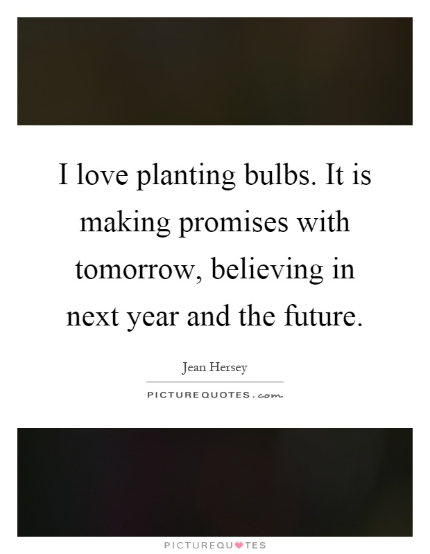 I love planting bulbs. It is making promises with tomorrow, believing in next year and the future Picture Quote #1
